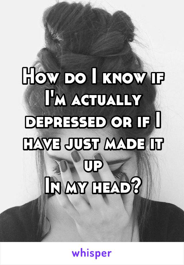 How do I know if I'm actually depressed or if I have just made it up In my head?