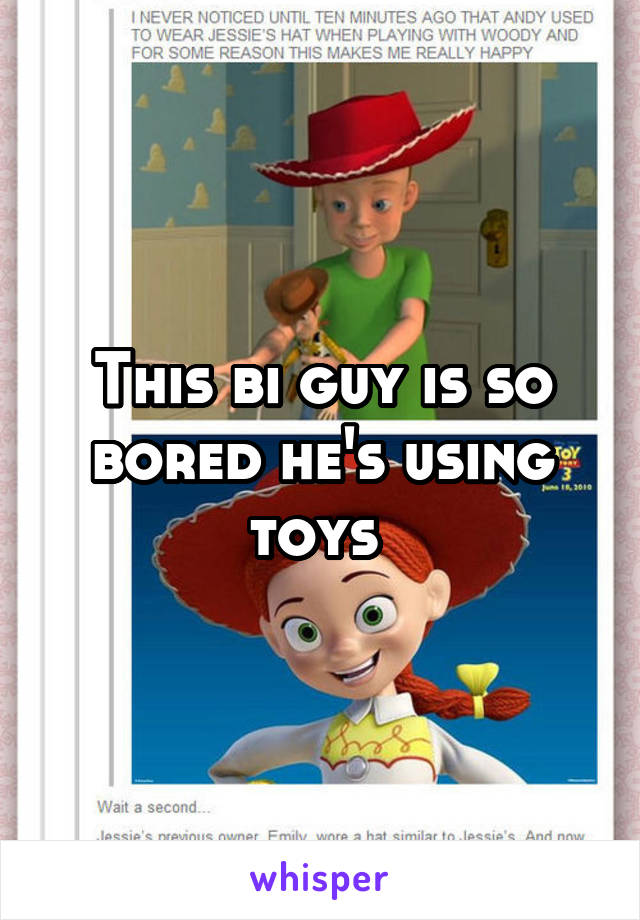 This bi guy is so bored he's using toys