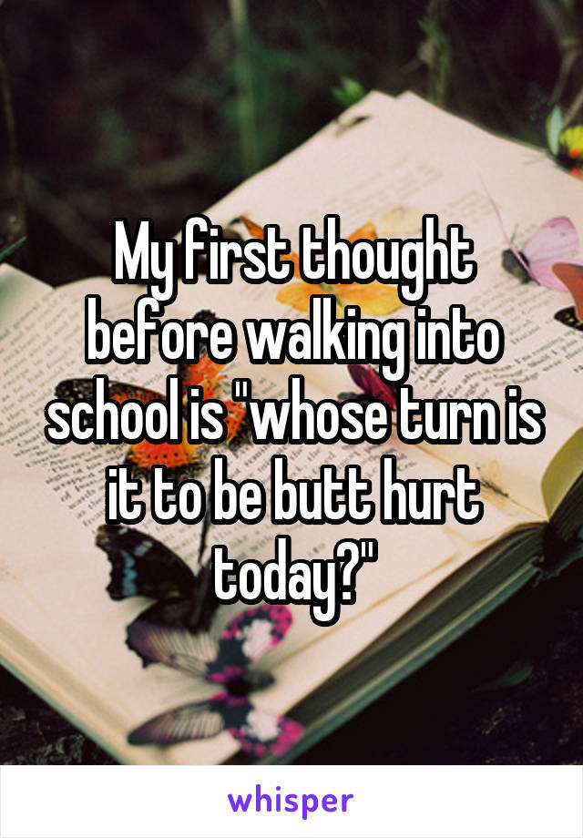 """My first thought before walking into school is """"whose turn is it to be butt hurt today?"""""""