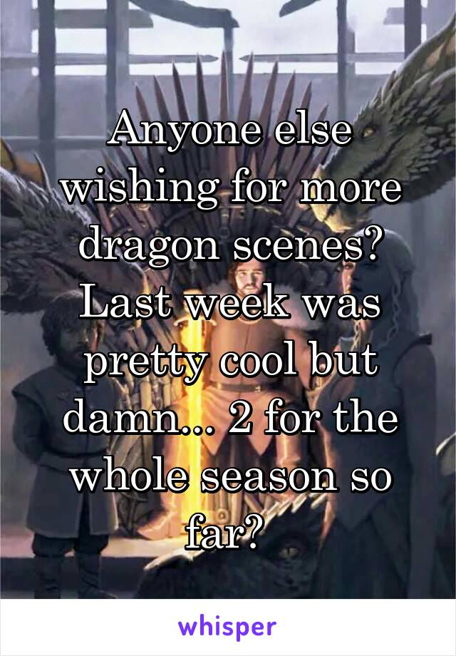 Anyone else wishing for more dragon scenes? Last week was pretty cool but damn... 2 for the whole season so far?