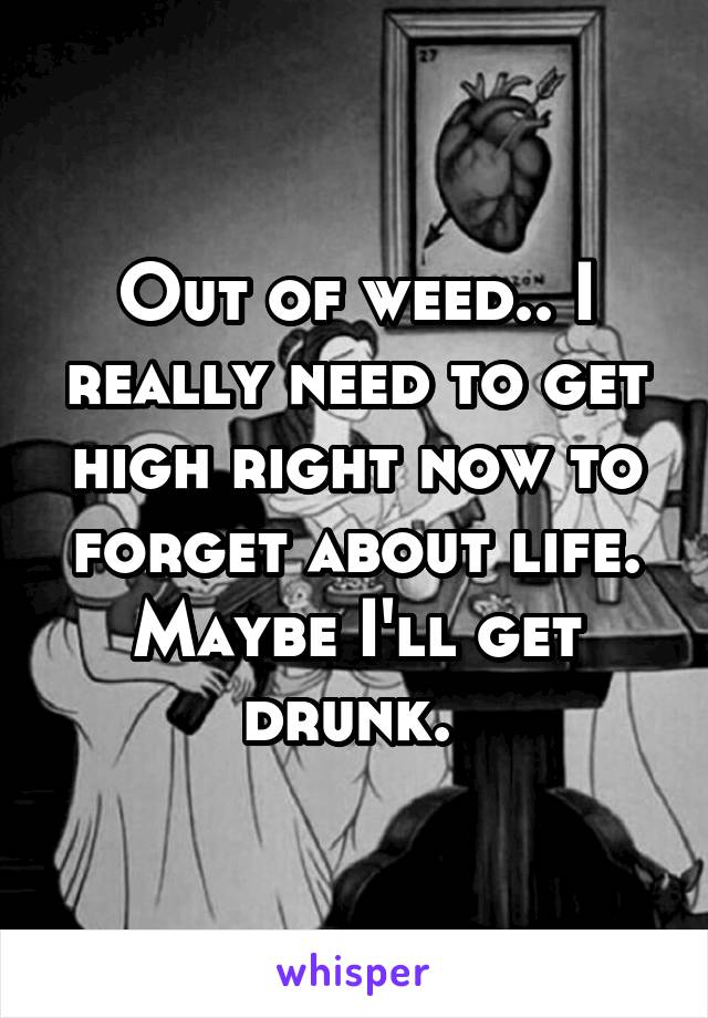 Out of weed.. I really need to get high right now to forget about life. Maybe I'll get drunk.