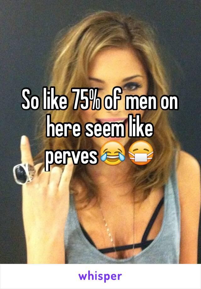 So like 75% of men on here seem like perves😂😷