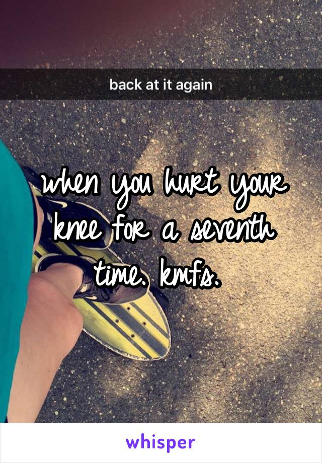 when you hurt your knee for a seventh time. kmfs.
