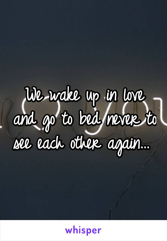We wake up in love and go to bed never to see each other again...