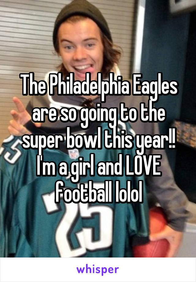 The Philadelphia Eagles are so going to the super bowl this year!! I'm a girl and LOVE football lolol