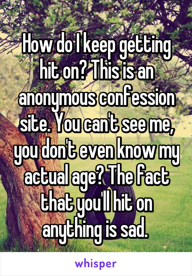How do I keep getting hit on? This is an anonymous confession site. You can't see me, you don't even know my actual age? The fact that you'll hit on anything is sad.
