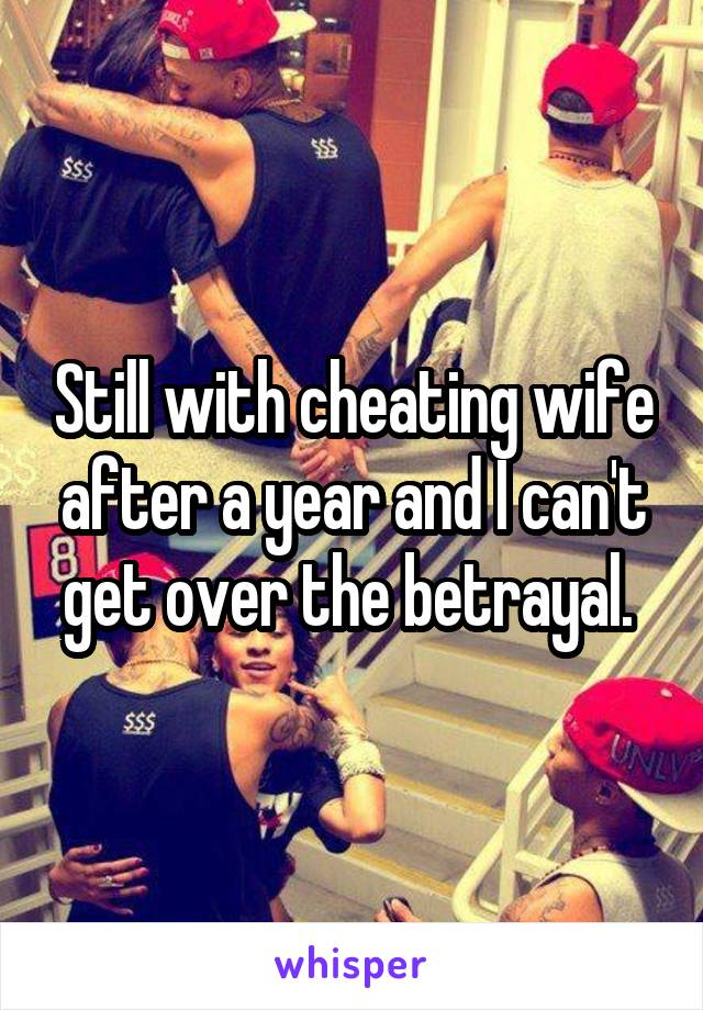 Still with cheating wife after a year and I can't get over the betrayal.