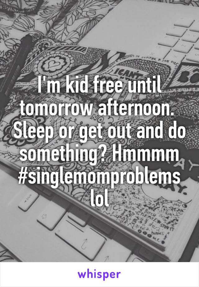I'm kid free until tomorrow afternoon.  Sleep or get out and do something? Hmmmm #singlemomproblems lol