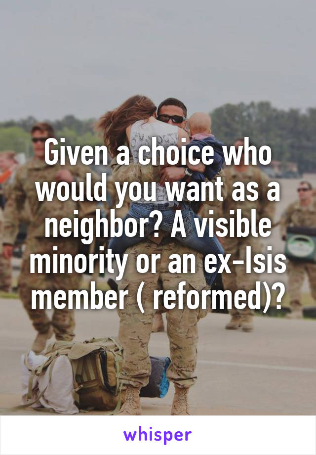 Given a choice who would you want as a neighbor? A visible minority or an ex-Isis member ( reformed)?