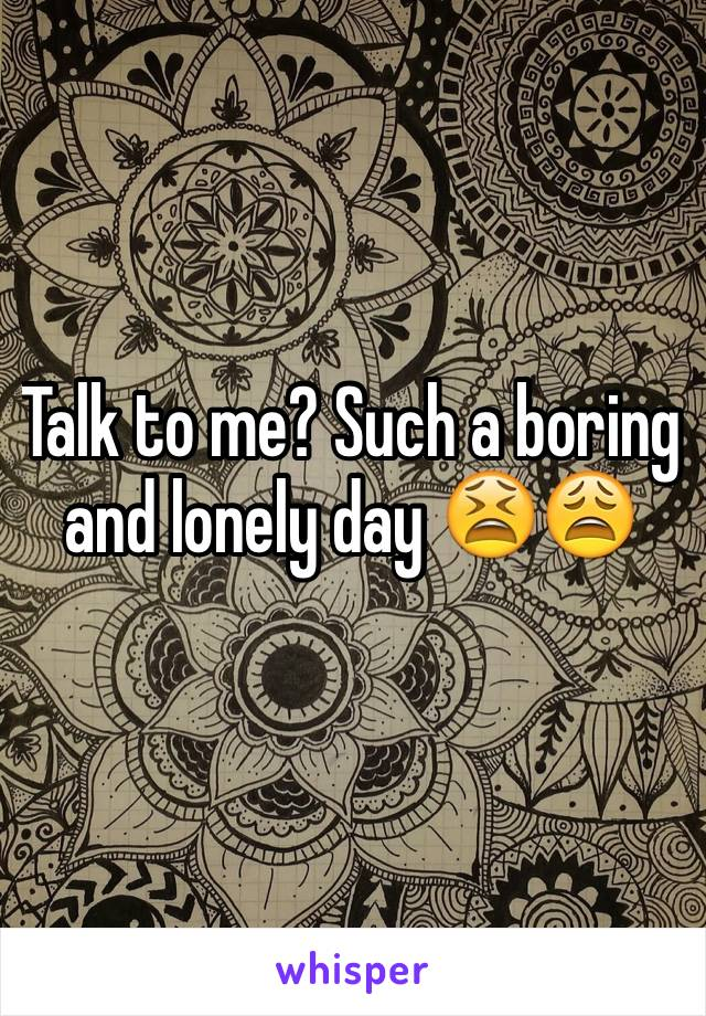 Talk to me? Such a boring and lonely day 😫😩