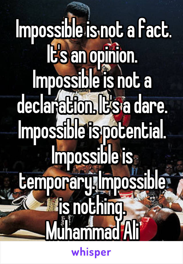 Impossible is not a fact. It's an opinion. Impossible is not a declaration. It's a dare. Impossible is potential. Impossible is temporary. Impossible is nothing. Muhammad Ali