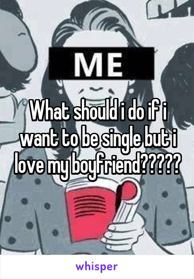 What should i do if i want to be single but i love my boyfriend?????