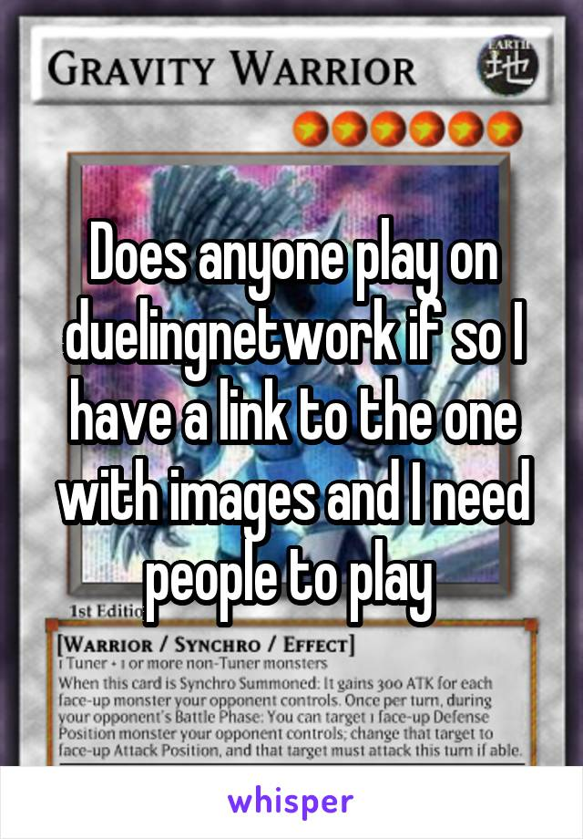 Does anyone play on duelingnetwork if so I have a link to the one with images and I need people to play