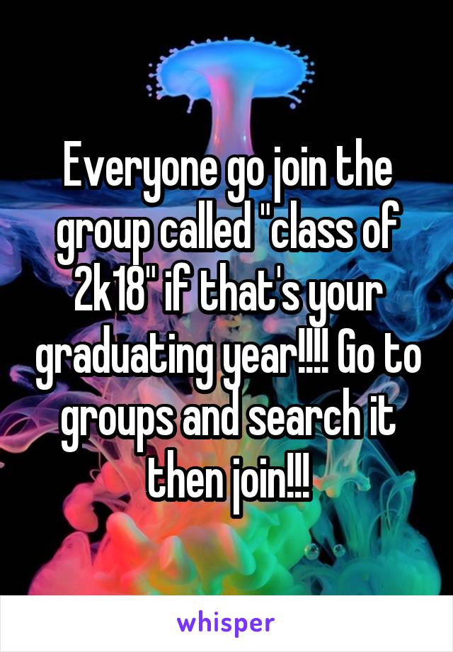 """Everyone go join the group called """"class of 2k18"""" if that's your graduating year!!!! Go to groups and search it then join!!!"""
