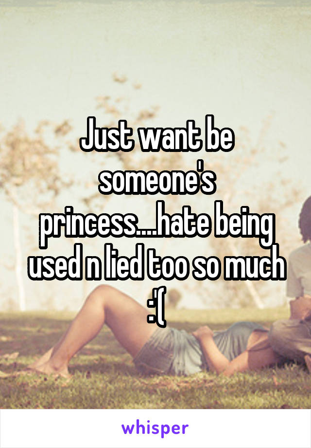 Just want be someone's princess....hate being used n lied too so much :'(