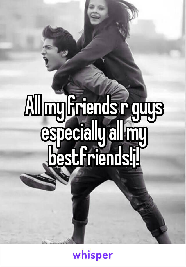 All my friends r guys especially all my bestfriends!¡!