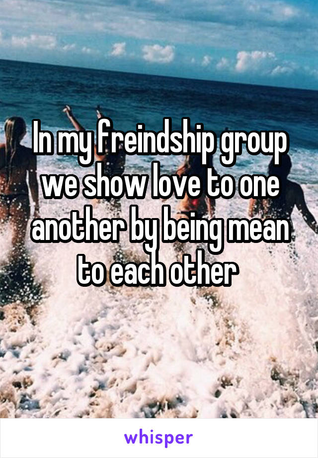 In my freindship group we show love to one another by being mean to each other