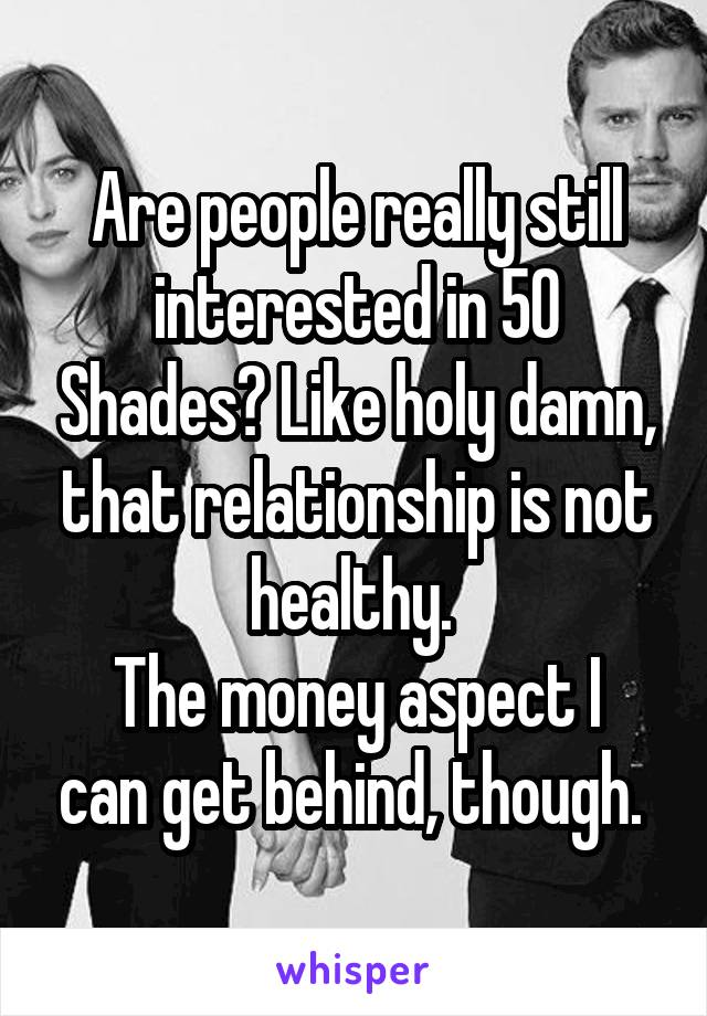 Are people really still interested in 50 Shades? Like holy damn, that relationship is not healthy.  The money aspect I can get behind, though.