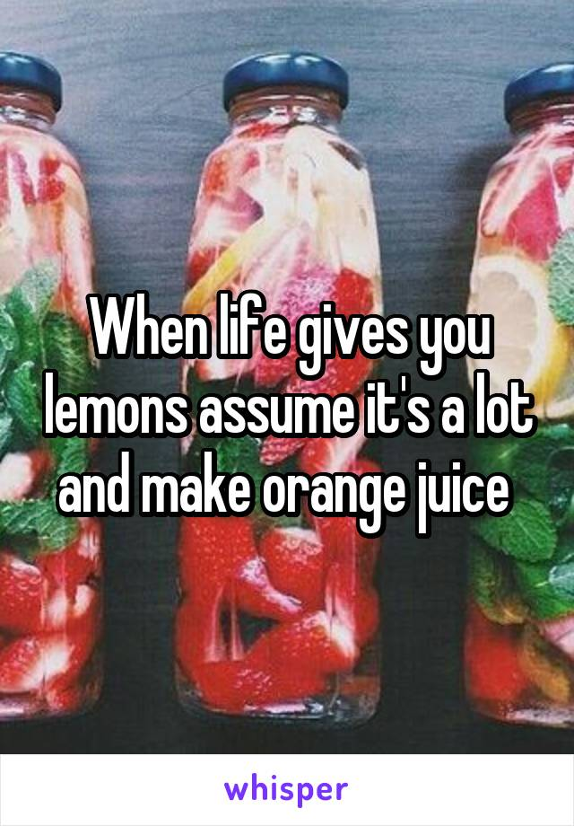 When life gives you lemons assume it's a lot and make orange juice