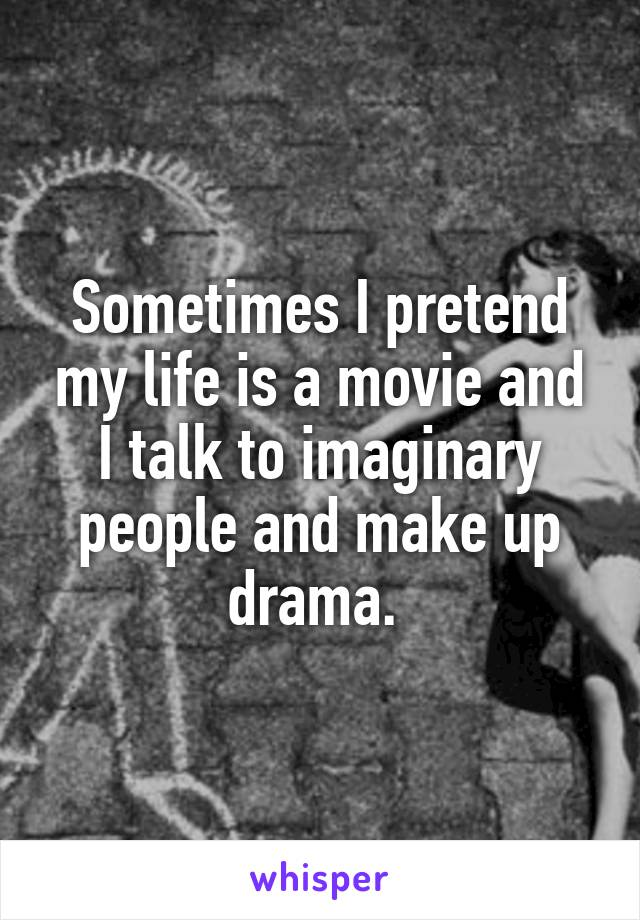 Sometimes I pretend my life is a movie and I talk to imaginary people and make up drama.