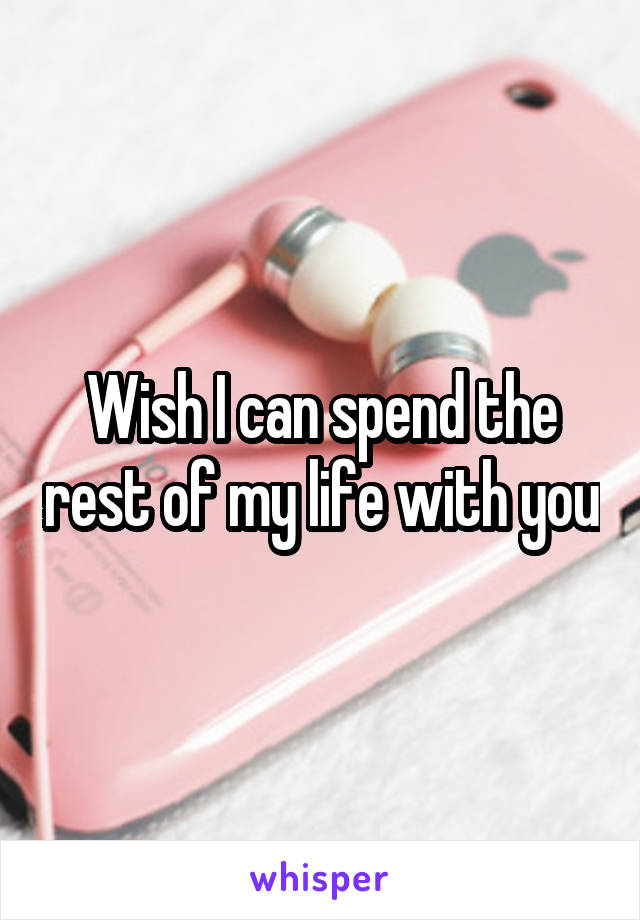 Wish I can spend the rest of my life with you