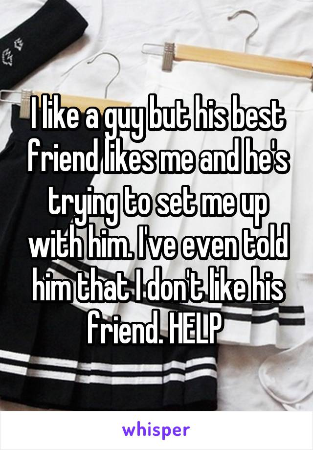 I like a guy but his best friend likes me and he's trying to set me up with him. I've even told him that I don't like his friend. HELP