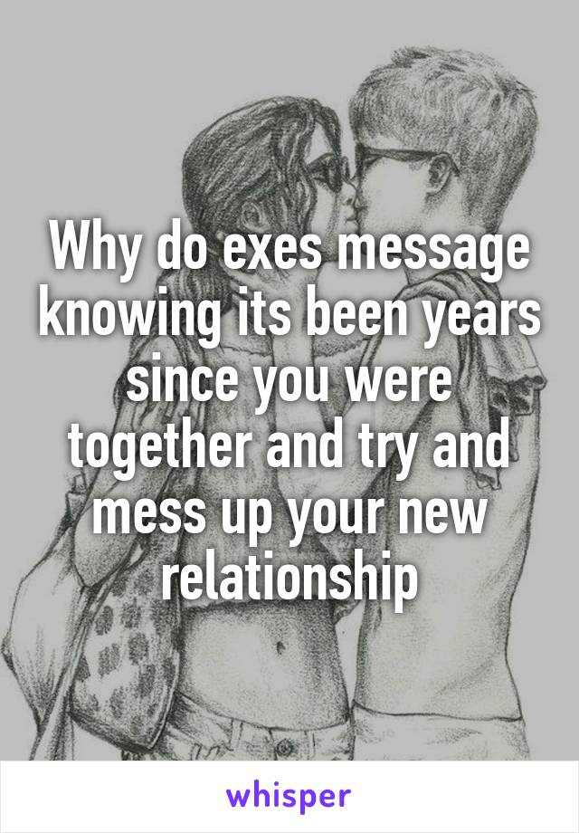 Why do exes message knowing its been years since you were together and try and mess up your new relationship
