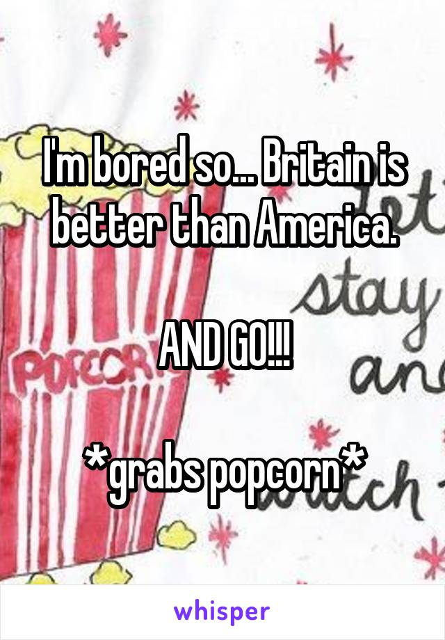 I'm bored so... Britain is better than America.  AND GO!!!  *grabs popcorn*