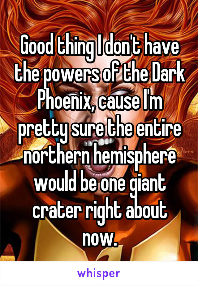 Good thing I don't have the powers of the Dark Phoenix, cause I'm pretty sure the entire northern hemisphere would be one giant crater right about now.