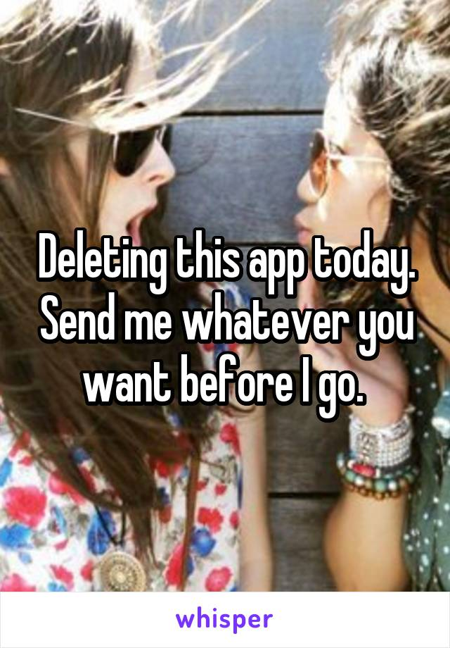 Deleting this app today. Send me whatever you want before I go.