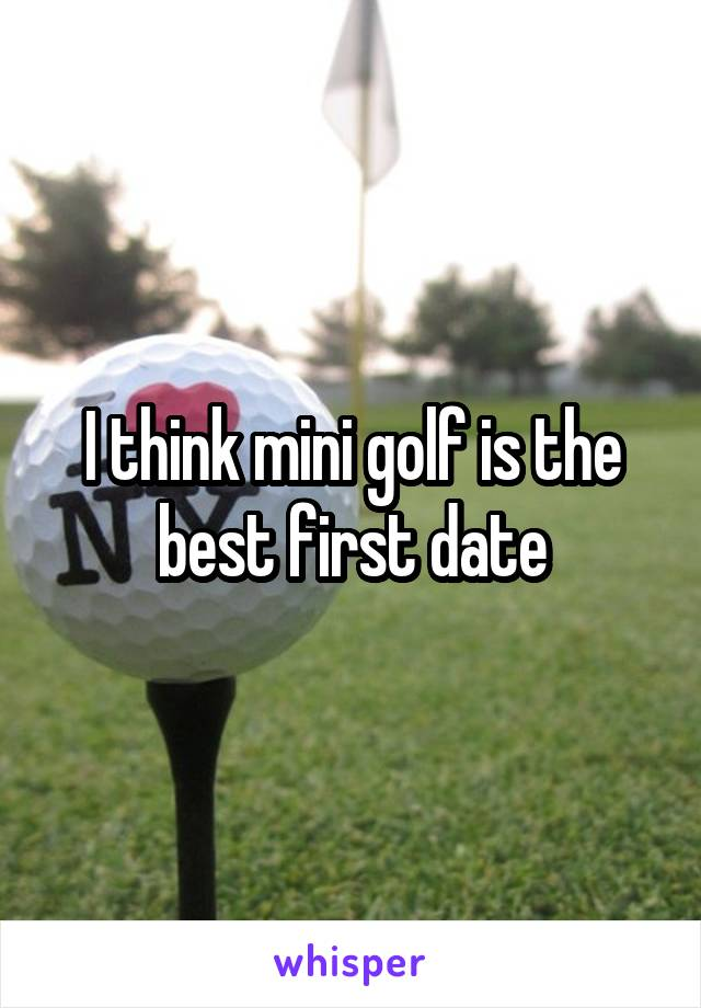 I think mini golf is the best first date