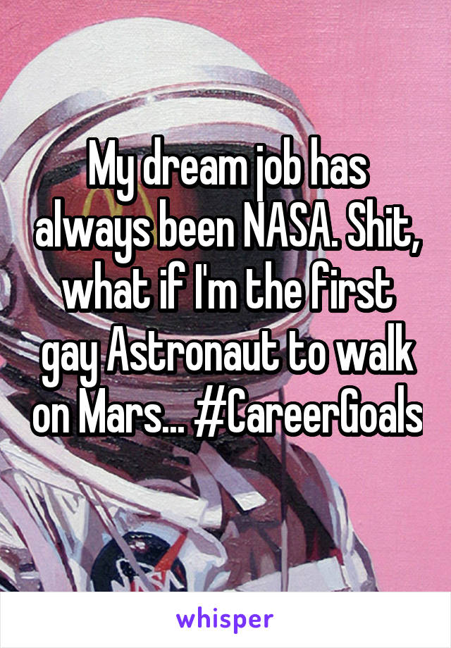 My dream job has always been NASA. Shit, what if I'm the first gay Astronaut to walk on Mars... #CareerGoals