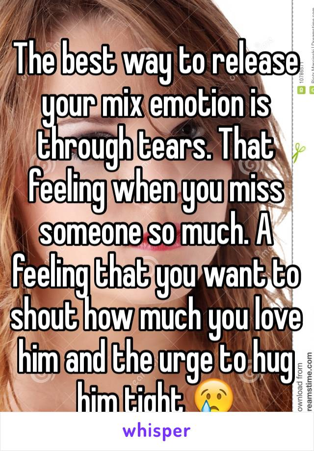 The best way to release your mix emotion is through tears. That feeling when you miss someone so much. A feeling that you want to shout how much you love him and the urge to hug him tight 😢