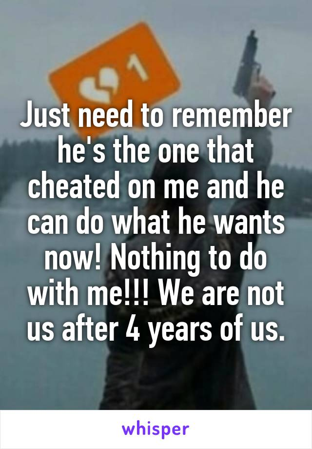 Just need to remember he's the one that cheated on me and he can do what he wants now! Nothing to do with me!!! We are not us after 4 years of us.