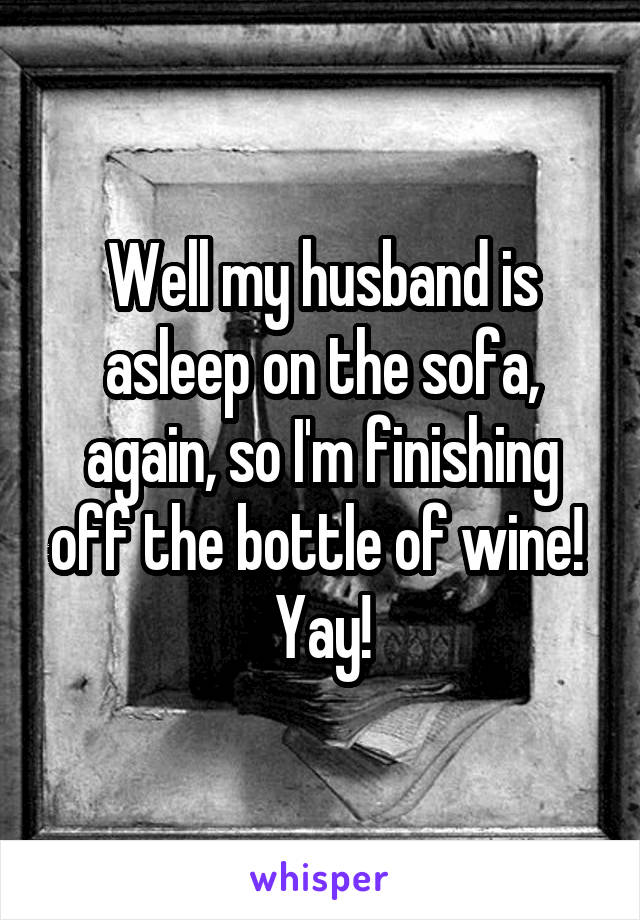 Well my husband is asleep on the sofa, again, so I'm finishing off the bottle of wine!  Yay!