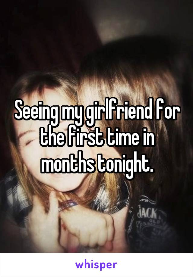 Seeing my girlfriend for the first time in months tonight.