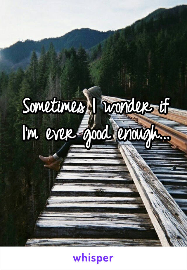 Sometimes I wonder if I'm ever good enough...