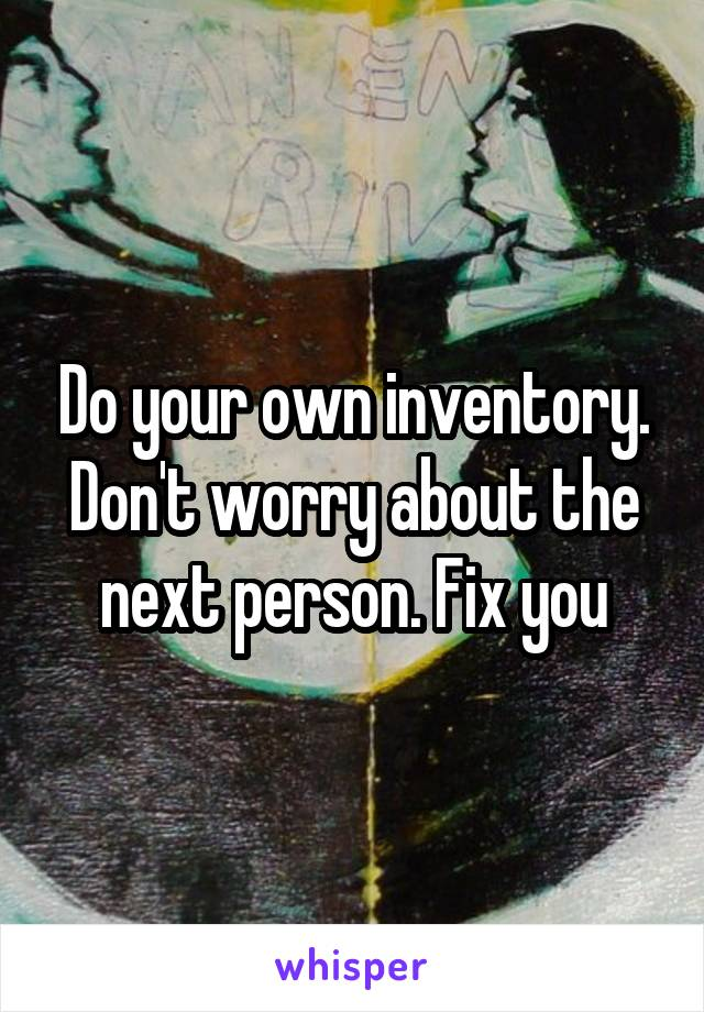 Do your own inventory. Don't worry about the next person. Fix you