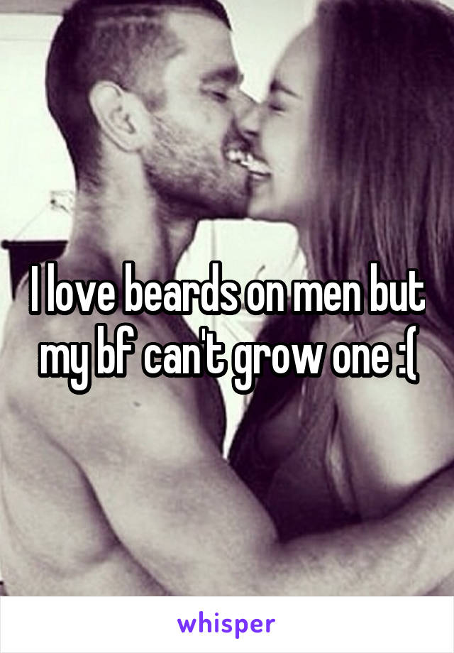 I love beards on men but my bf can't grow one :(