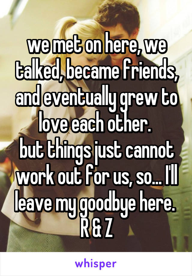 we met on here, we talked, became friends, and eventually grew to love each other.  but things just cannot work out for us, so... I'll leave my goodbye here.  R & Z