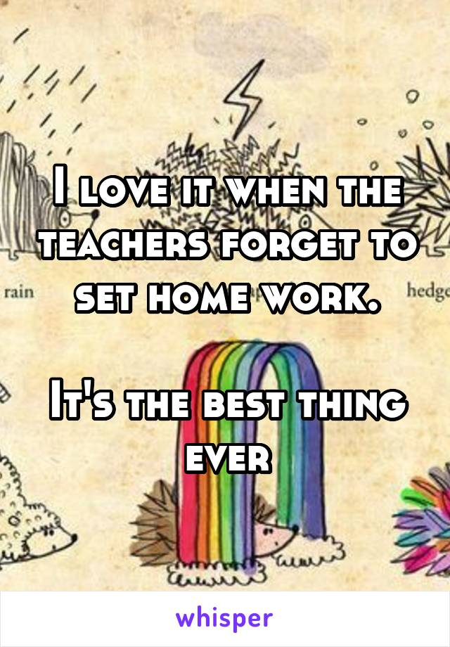 I love it when the teachers forget to set home work.  It's the best thing ever