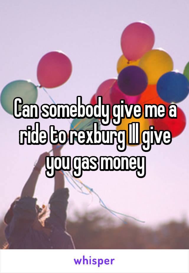 Can somebody give me a ride to rexburg Ill give you gas money