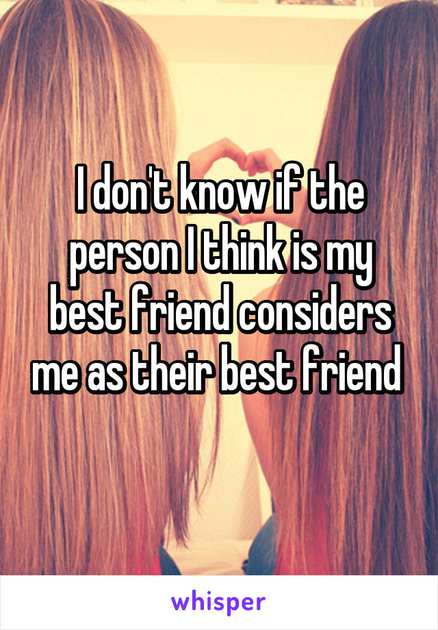 I don't know if the person I think is my best friend considers me as their best friend
