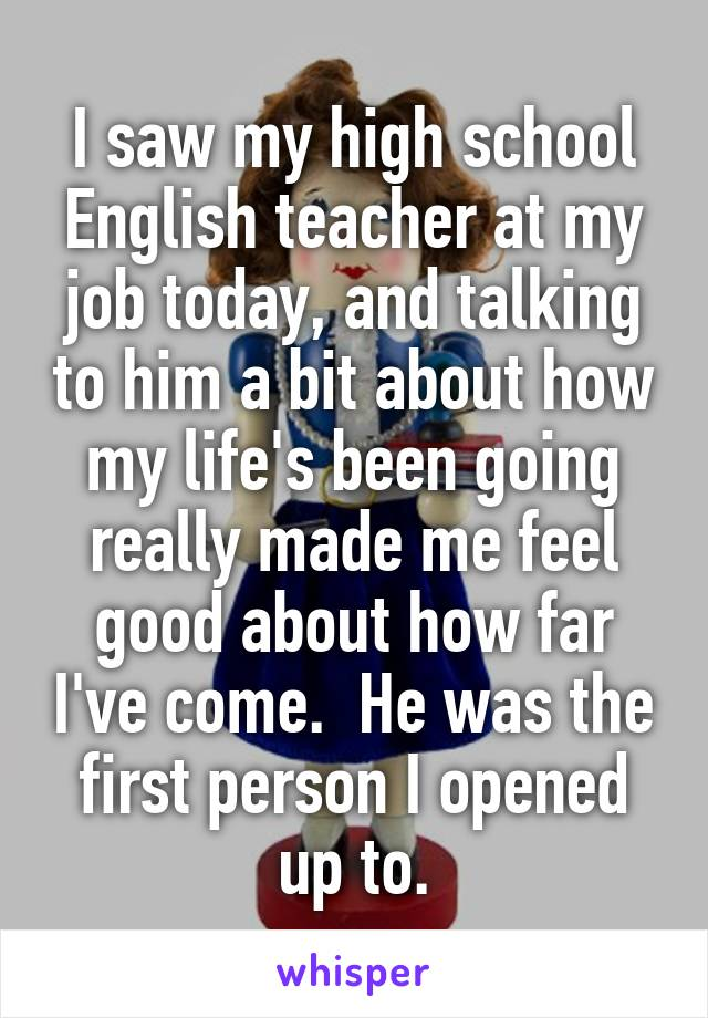 I saw my high school English teacher at my job today, and talking to him a bit about how my life's been going really made me feel good about how far I've come.  He was the first person I opened up to.