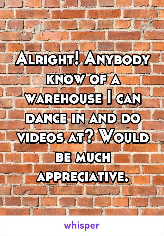Alright! Anybody know of a warehouse I can dance in and do videos at? Would be much appreciative.