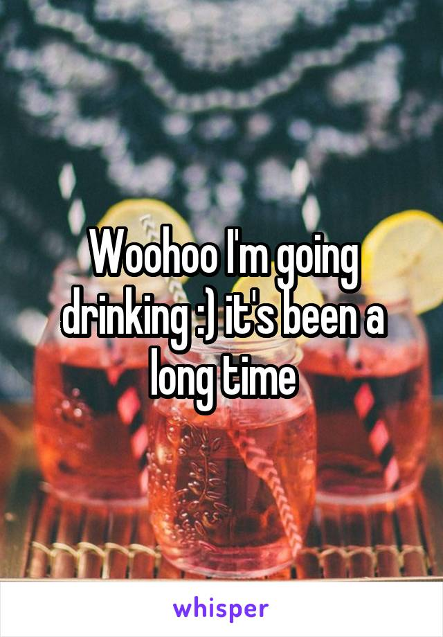 Woohoo I'm going drinking :) it's been a long time