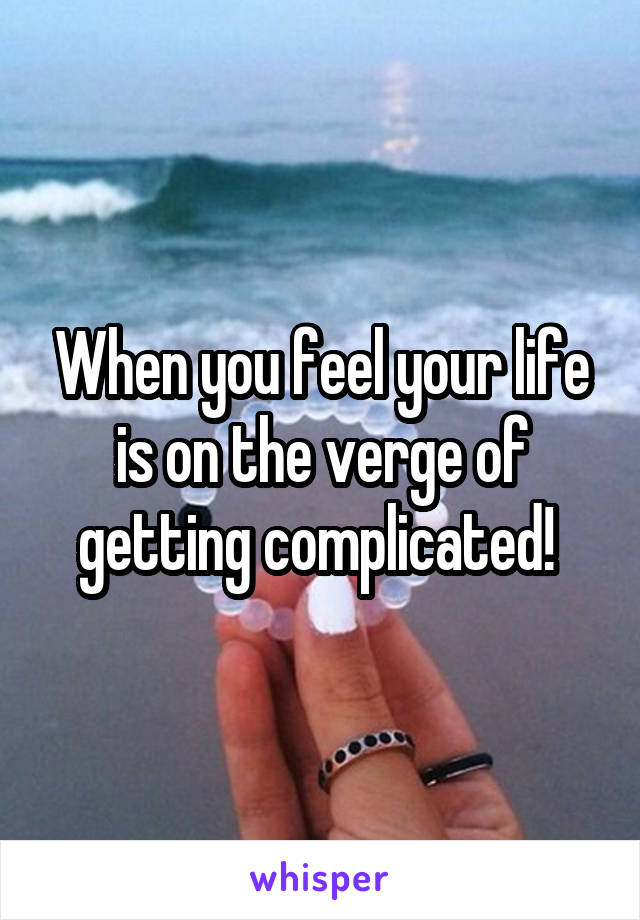 When you feel your life is on the verge of getting complicated!