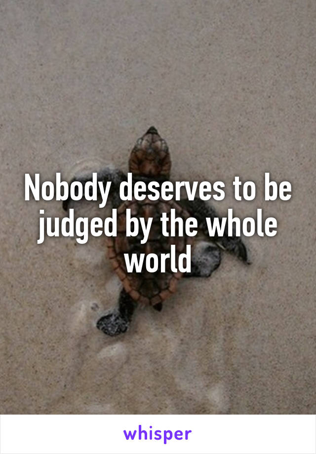 Nobody deserves to be judged by the whole world