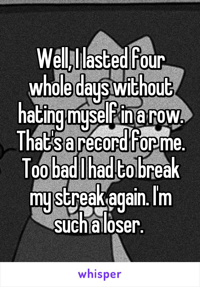 Well, I lasted four whole days without hating myself in a row. That's a record for me. Too bad I had to break my streak again. I'm such a loser.