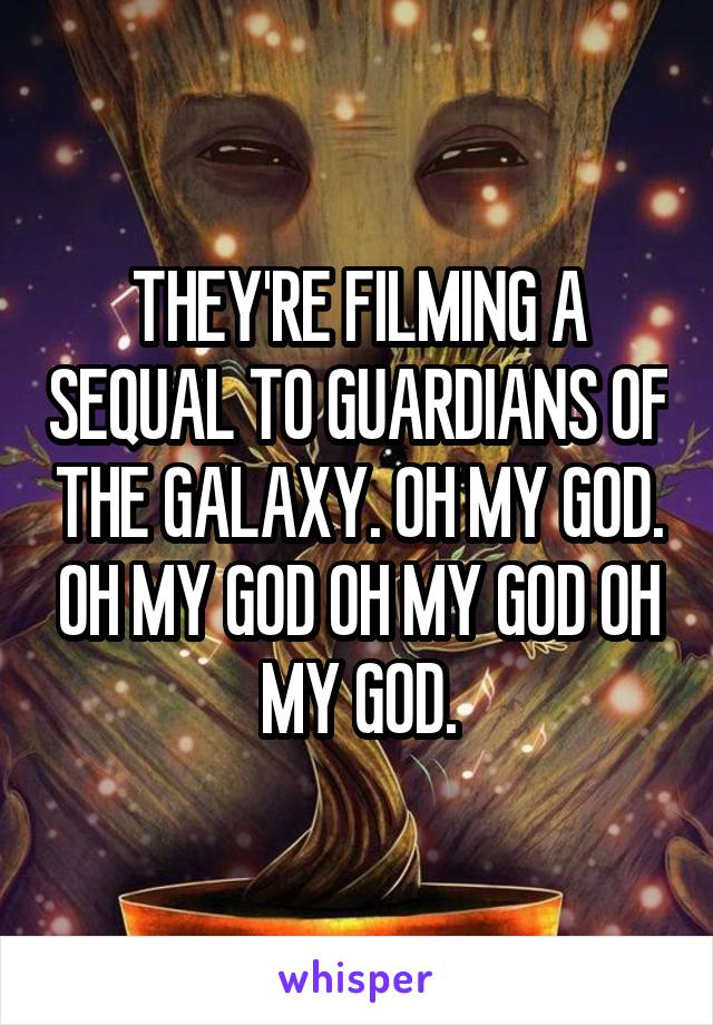 THEY'RE FILMING A SEQUAL TO GUARDIANS OF THE GALAXY. OH MY GOD. OH MY GOD OH MY GOD OH MY GOD.